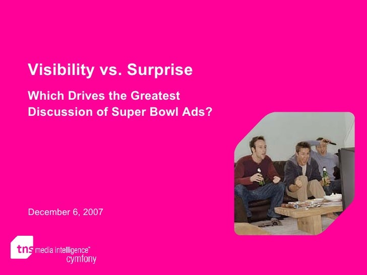December 6, 2007 Visibility vs. Surprise Which Drives the Greatest Discussion of Super Bowl Ads?