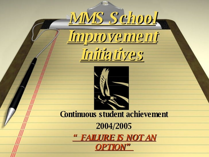 "MMS School Improvement Initiatives Continuous student achievement 2004/2005 "" FAILURE IS NOT AN OPTION"""