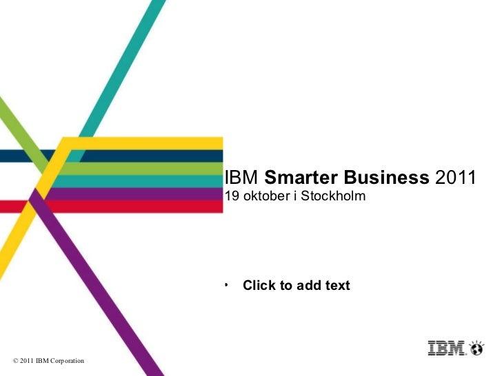 IBM  Smarter Business  2011 19 oktober i Stockholm © 2011 IBM Corporation