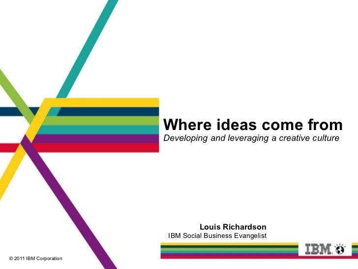 Where ideas come from Developing and leveraging a creative culture Louis Richardson IBM Social Business Evangelist