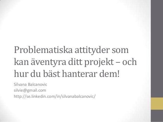 Problematiska attityder som kan äventyra ditt projekt – och hur du bäst hanterar dem! Silvana Balcanovic silvie@gmail.com ...