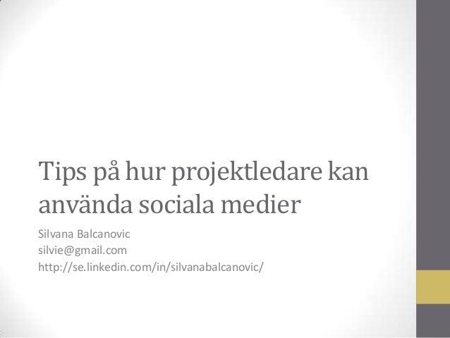 Tips på hur projektledare kan använda sociala medier Silvana Balcanovic silvie@gmail.com http://se.linkedin.com/in/silvana...