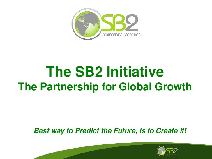 The SB2 Initiative The Partnership for Global Growth      Best way to Predict the Future, is to Create it!