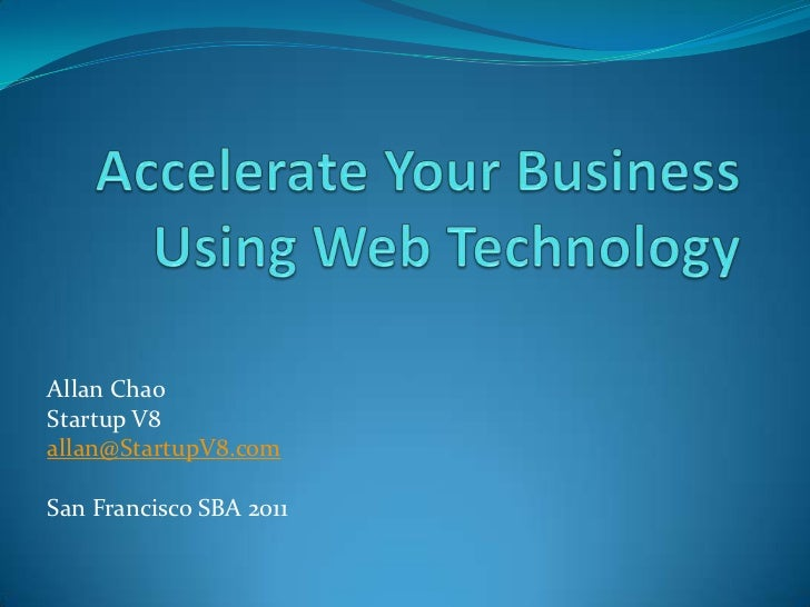 Accelerate Your Business Using Web Technology<br />Allan Chao<br />Startup V8<br />allan@StartupV8.com<br />San Francisco ...
