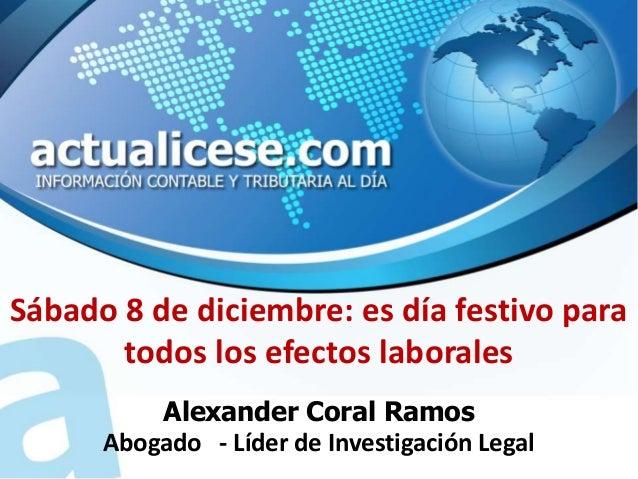 Sábado 8 de diciembre: es día festivo para       todos los efectos laborales          Alexander Coral Ramos      Abogado -...
