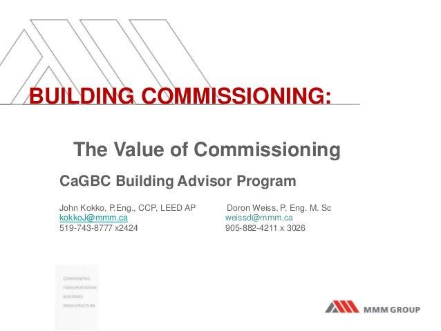 BUILDING COMMISSIONING:The Value of CommissioningCaGBC Building Advisor ProgramJohn Kokko, P.Eng., CCP, LEED AP Doron Weis...
