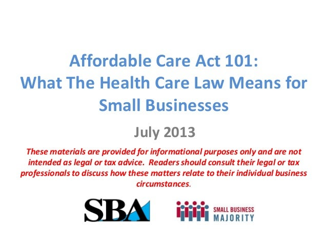 Affordable Care Act 101: What The Health Care Law Means for Small Businesses July 2013 These materials are provided for in...