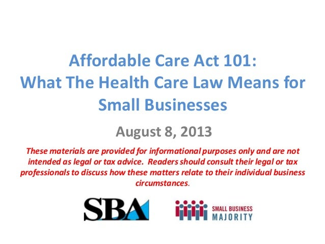 Affordable Care Act 101: What The Health Care Law Means for Small Businesses August 8, 2013 These materials are provided f...