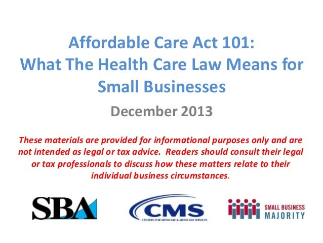 Affordable Care Act 101: What The Health Care Law Means for Small Businesses December 2013 These materials are provided fo...