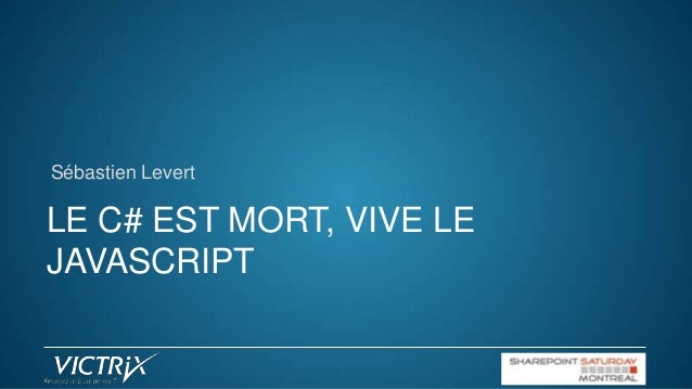Sébastien Levert  LE C# EST MORT, VIVE LE JAVASCRIPT