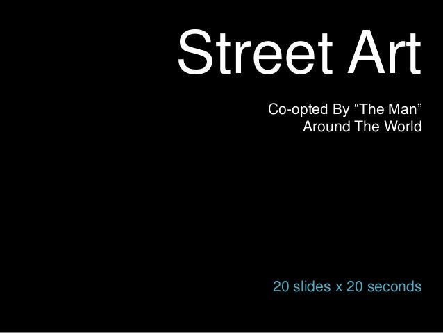 "Street Art   Co-opted By ""The Man""       Around The World   20 slides x 20 seconds"