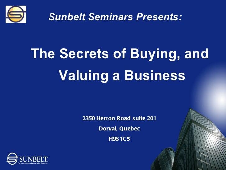 Sunbelt Seminars Presents: <ul><li>The Secrets of Buying, and Valuing a Business  </li></ul>2350 Herron Road suite 201 Dor...