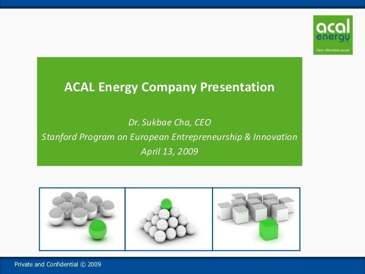 ACAL Energy Company Presentation                              Dr. Sukbae Cha, CEO          Stanford Program on European En...