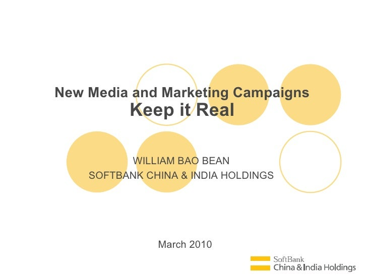 March 2010 New Media and Marketing Campaigns Keep it Real WILLIAM BAO BEAN SOFTBANK CHINA & INDIA HOLDINGS