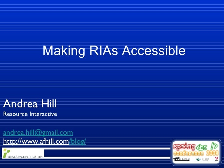 Making RIAs Accessible Andrea Hill Resource Interactive [email_address] http://www.afhill.com /blog/