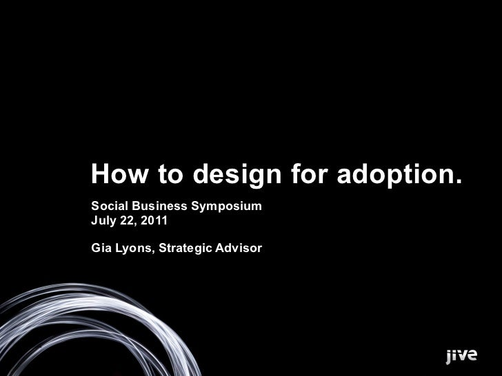 How to design for adoption.Social Business SymposiumJuly 22, 2011Gia Lyons, Strategic Advisor