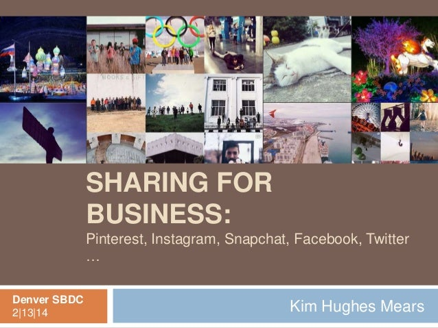 SOCIAL PHOTO SHARING FOR BUSINESS: Pinterest, Instagram, Snapchat, Facebook, Twitter … Denver SBDC 2|13|14  Kim Hughes Mea...