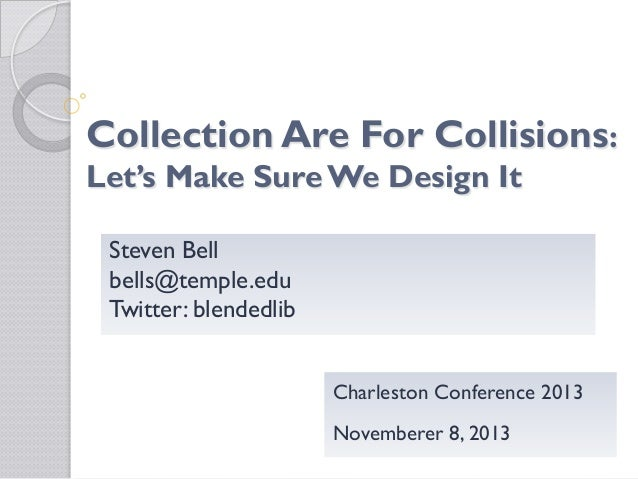 Collection Are For Collisions:  Let's Make Sure We Design It Steven Bell bells@temple.edu Twitter: blendedlib  Charleston ...