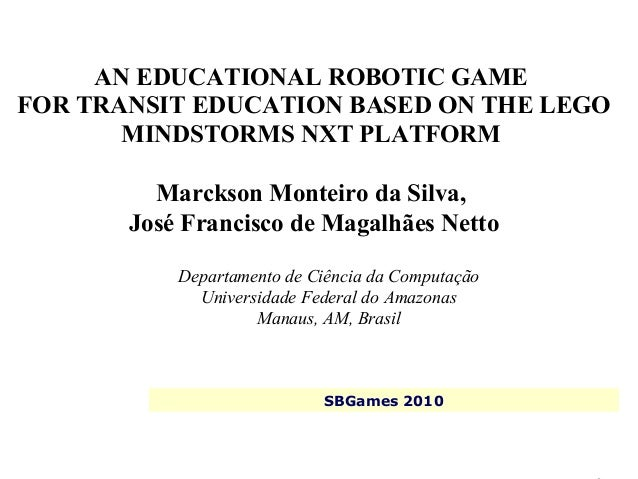 SBGames 2010Marckson Silva, José Netto AN EDUCATIONAL ROBOTIC GAME FOR TRANSIT EDUCATION BASED ON THE LEGO MINDSTORMS NXT ...
