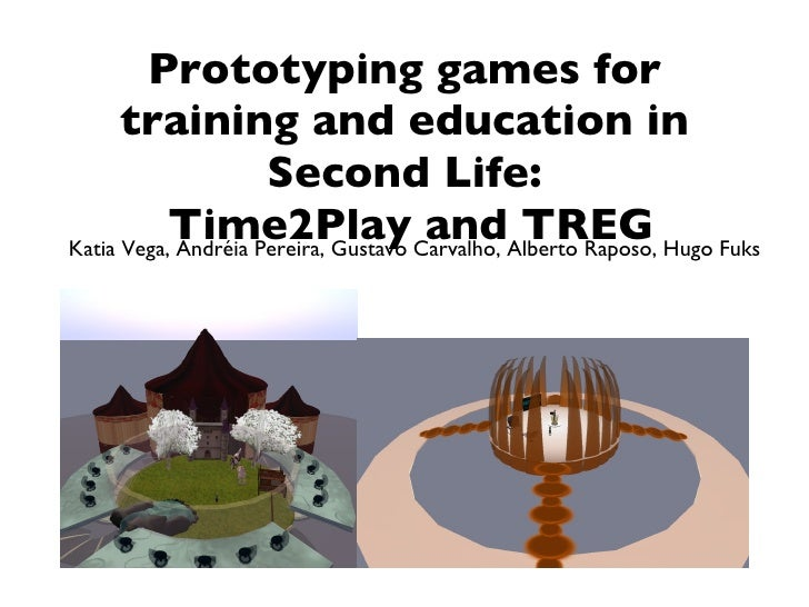 Prototyping games for training and education in Second Life:  Time2Play and TREG Katia Vega, Andréia Pereira, Gustavo Carv...