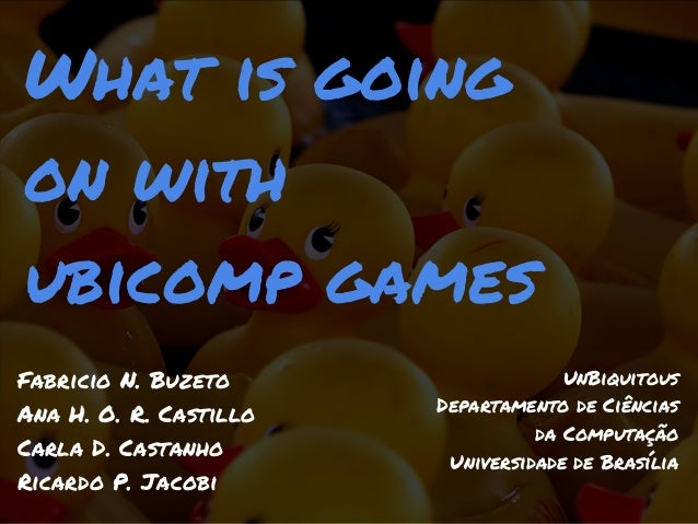 What is goingon withubicomp gamesFabricio N. Buzeto                   UnBiquitous                        Departamento de C...