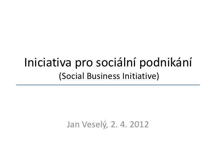 Iniciativa pro sociální podnikání      (Social Business Initiative)        Jan Veselý, 2. 4. 2012