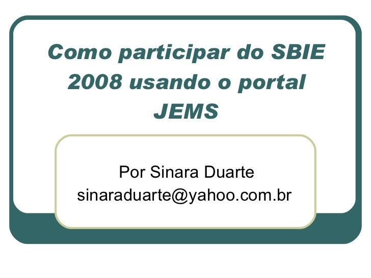 Como participar do SBIE 2008 usando o portal JEMS Por Sinara Duarte sinaraduarte@yahoo.com.br