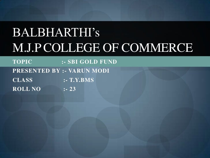 BALBHARTHI'sM.J.P COLLEGE OF COMMERCETOPIC        :- SBI GOLD FUNDPRESENTED BY :- VARUN MODICLASS        :- T.Y.BMSROLL NO...