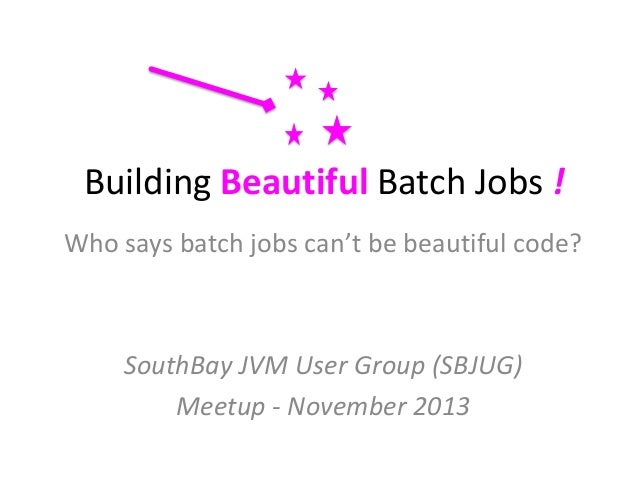 Building Beautiful Batch Jobs ! Who says batch jobs can't be beautiful code?  SouthBay JVM User Group (SBJUG) Meetup - Nov...