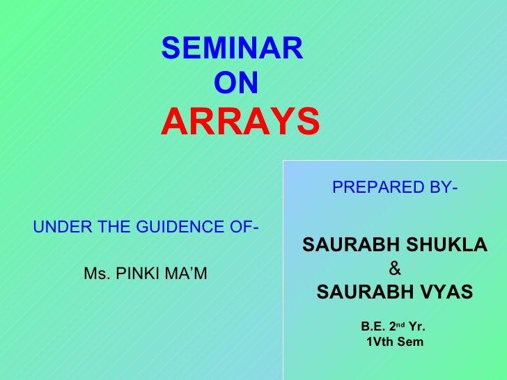 SEMINAR  ON   ARRAYS UNDER THE GUIDENCE OF- Ms. PINKI MA'M PREPARED BY- SAURABH SHUKLA & SAURABH VYAS B.E. 2 nd  Yr.  1Vth...