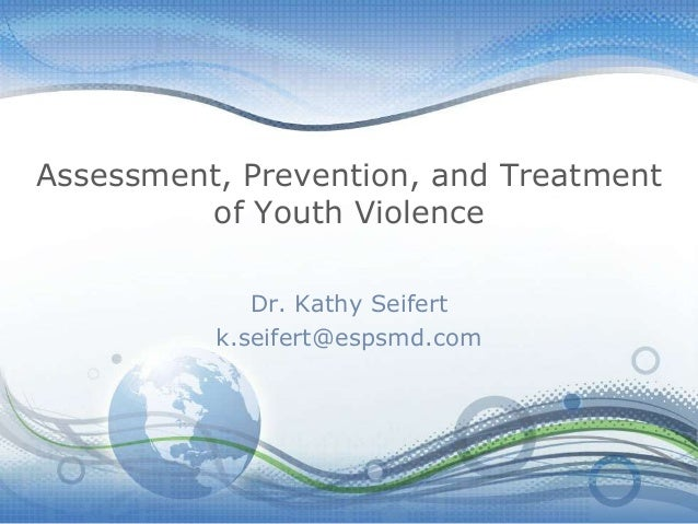 Assessment, Prevention, and Treatment of Youth Violence Dr. Kathy Seifert k.seifert@espsmd.com