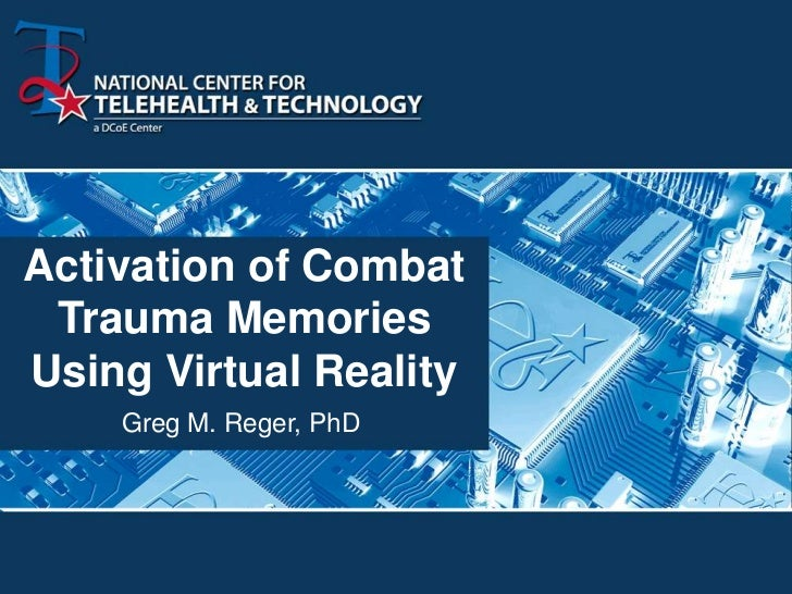 Activation of Combat Trauma MemoriesUsing Virtual Reality    Greg M. Reger, PhD