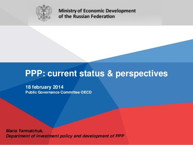 PPP: current status & perspectives 18 february 2014 Public Governance Committee OECD  Maria Yarmalchuk, Department of inve...