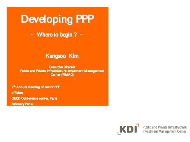 Developing PPP - Where to begin ? -  Kangsoo Kim Executive Director Public and Private Infrastructure Investment M anageme...