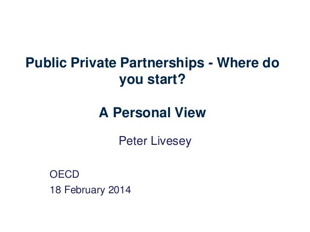 Public Private Partnerships - Where do you start? A Personal View Peter Livesey OECD 18 February 2014
