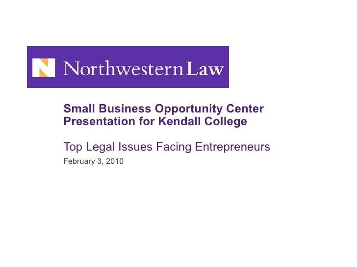 Small Business Opportunity Center Presentation for Kendall College Top Legal Issues Facing Entrepreneurs February 3, 2010