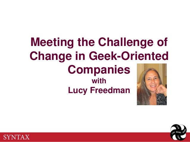 Meeting the Challenge ofChange in Geek-Oriented      Companies          with      Lucy Freedman