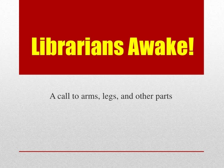 Librarians Awake! A call to arms, legs, and other parts
