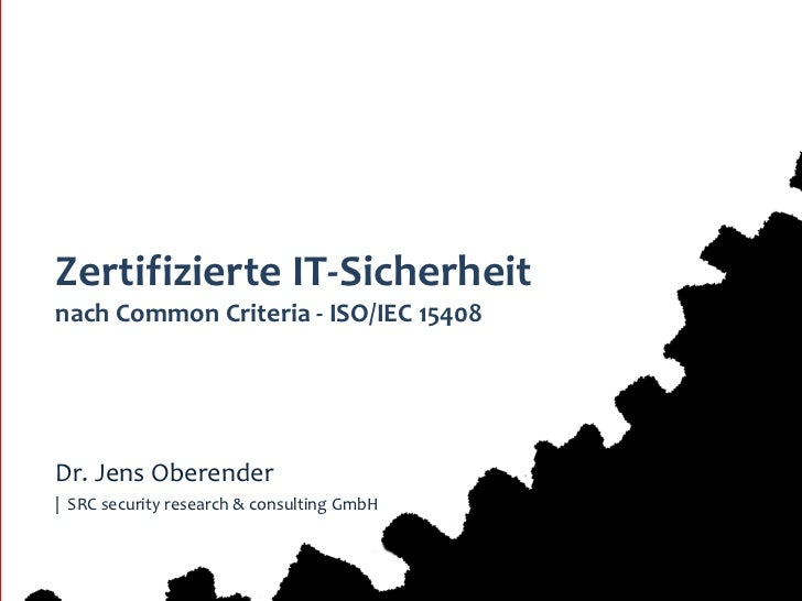 Zertifizierte IT-Sicherheitnach Common Criteria - ISO/IEC 15408Dr. Jens Oberender| SRC security research & consulting GmbH...