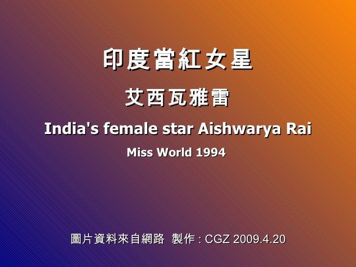印度當紅女星           艾西瓦雅雷 India's female star Aishwarya Rai           Miss World 1994        圖片資料來自網路 製作: CGZ 2009.4.20