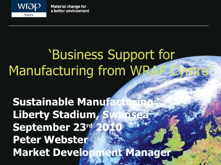' Business Support for Manufacturing from WRAP Cymru'   Sustainable Manufacturing Liberty Stadium, Swansea September 23 rd...