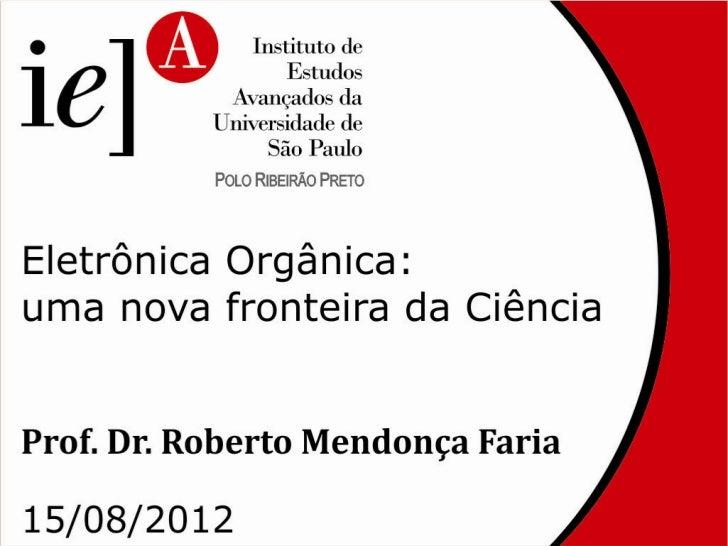 Panorama da eletrônica    orgânica: ciênciafundamental e aplicações      ROBERTO M. FARIA   Instituto de Física de São Car...
