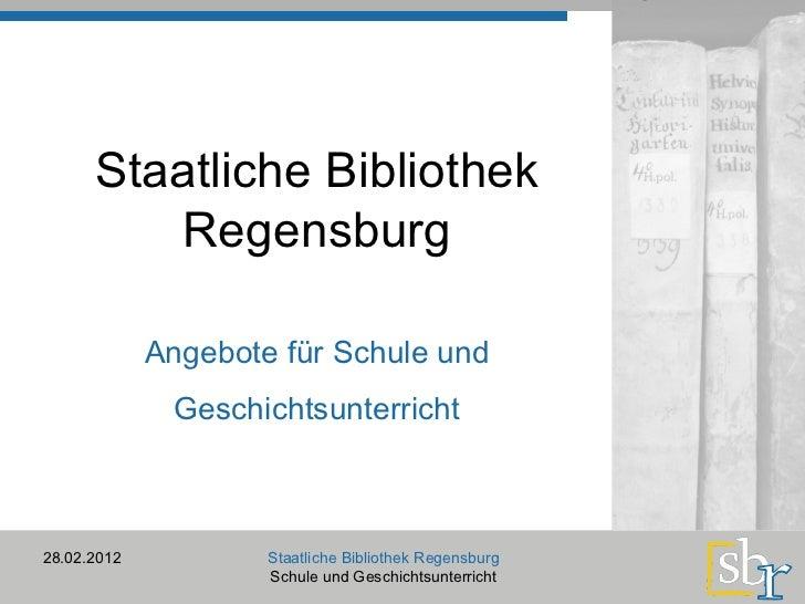 Staatliche Bibliothek Regensburg 28.02.2012 Staatliche Bibliothek Regensburg Schule und Geschichtsunterricht Angebote für ...