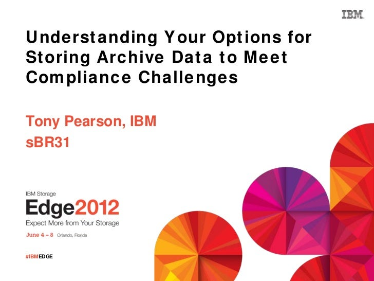 Understanding Your Options forStoring Archive Data to MeetCompliance ChallengesTony Pearson, IBMsBR31#IBMEDGE