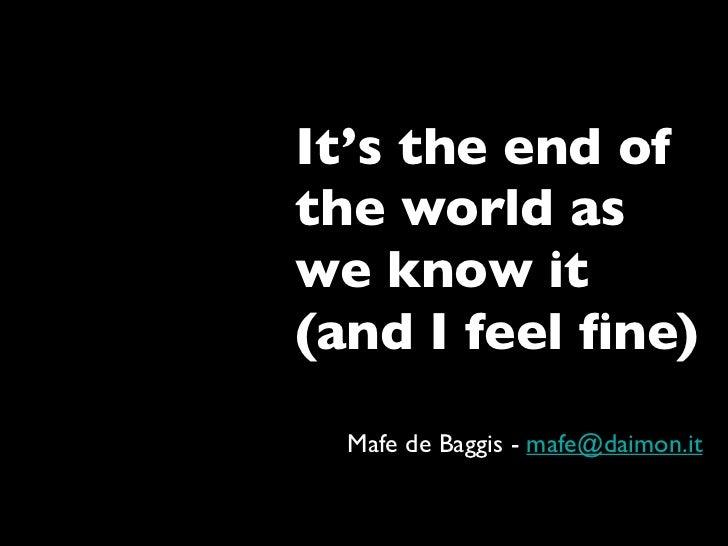 It's the end of the world as we know it (and I feel fine)   Mafe de Baggis - mafe@daimon.it