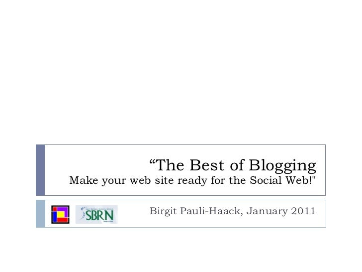 """ The Best of Blogging Make your web site ready for the Social Web!"" Birgit Pauli-Haack, January 2011"