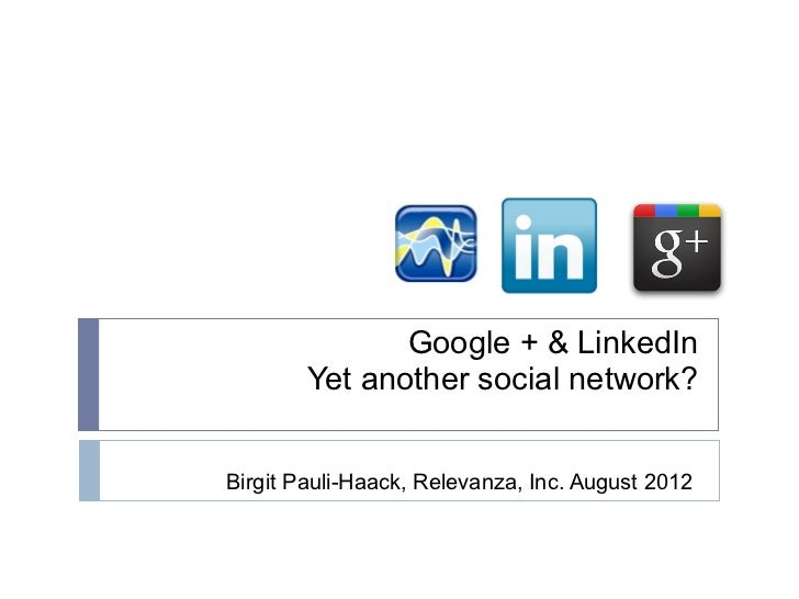 Google + & LinkedIn        Yet another social network?Birgit Pauli-Haack, Relevanza, Inc. August 2012