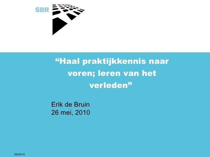 """"""" Haal praktijkkennis naar voren; leren van het verleden""""  Erik de Bruin 26 mei, 2010 06/29/10"""