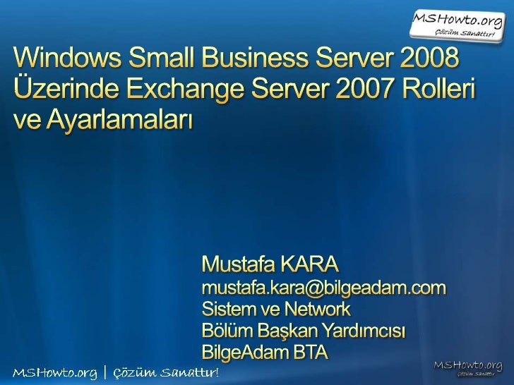 Windows Small Business Server 2008Üzerinde Exchange Server 2007 Rolleri ve Ayarlamaları<br />Mustafa KARA<br />mustafa.kar...