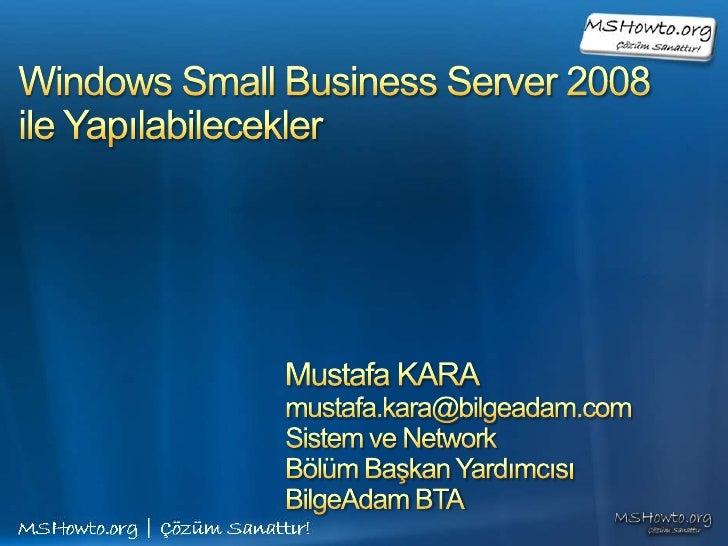 Windows Small Business Server 2008ile Yapılabilecekler<br />Mustafa KARA<br />mustafa.kara@bilgeadam.com<br />Sistem ve Ne...